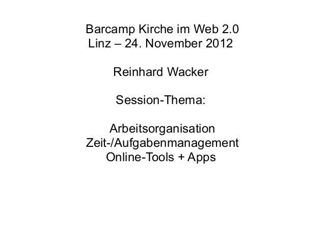 Barcamp Kirche im Web 2.0Linz – 24. November 2012    Reinhard Wacker    Session-Thema:     ArbeitsorganisationZeit-/Aufgab...