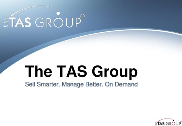 The TAS GroupSell Smarter. Manage Better. On Demand