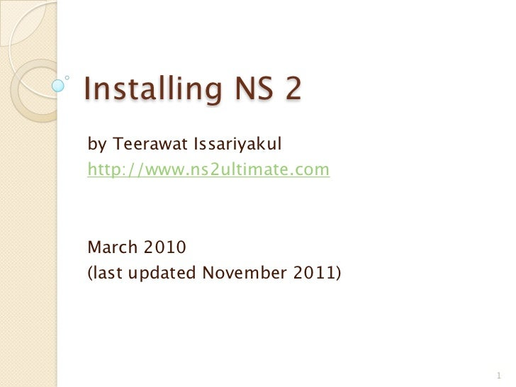 Installing NS 2by Teerawat Issariyakulhttp://www.ns2ultimate.comMarch 2010(last updated November 2011)                    ...
