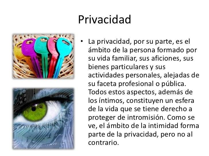 Privacidad• La privacidad, por su parte, es el  ámbito de la persona formado por  su vida familiar, sus aficiones, sus  bi...