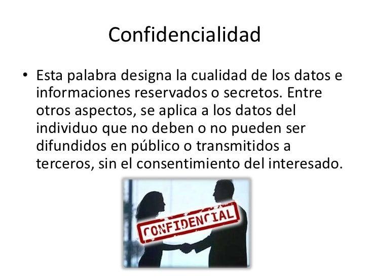 Confidencialidad• Esta palabra designa la cualidad de los datos e  informaciones reservados o secretos. Entre  otros aspec...