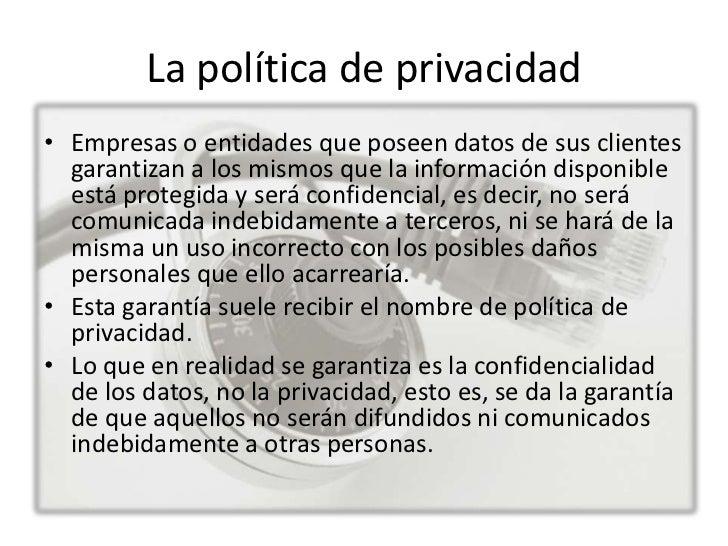 La política de privacidad• Empresas o entidades que poseen datos de sus clientes  garantizan a los mismos que la informaci...
