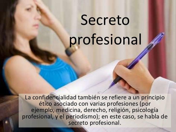 Secreto                 profesional La confidencialidad también se refiere a un principio      ético asociado con varias p...