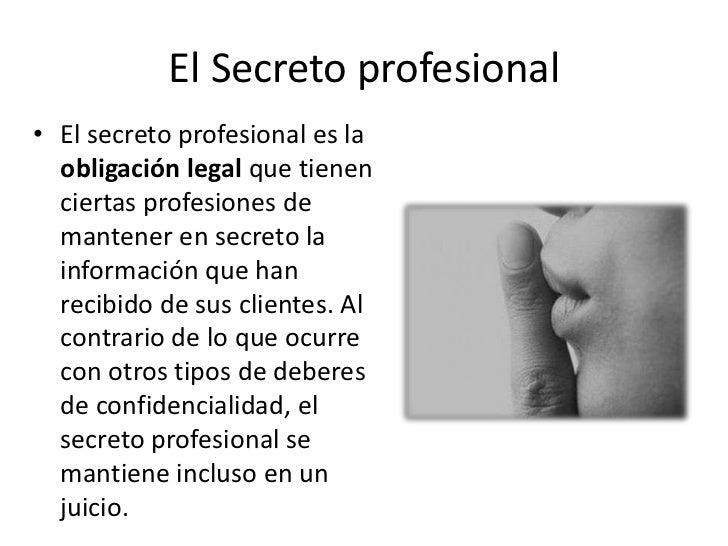 El Secreto profesional• El secreto profesional es la  obligación legal que tienen  ciertas profesiones de  mantener en sec...