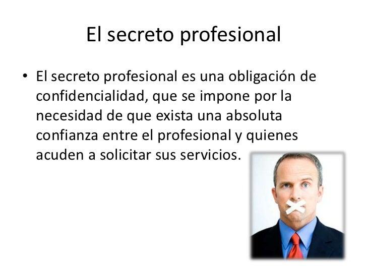 El secreto profesional• El secreto profesional es una obligación de  confidencialidad, que se impone por la  necesidad de ...