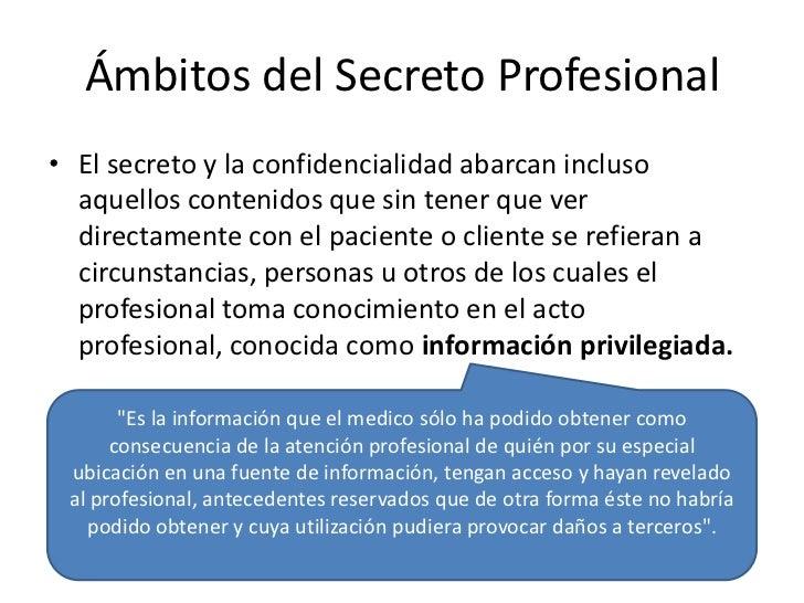 Ámbitos del Secreto Profesional• El secreto y la confidencialidad abarcan incluso  aquellos contenidos que sin tener que v...