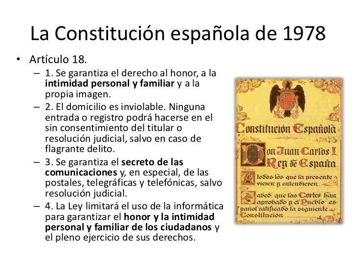 La Constitución española de 1978• Artículo 18.   – 1. Se garantiza el derecho al honor, a la     intimidad personal y fami...