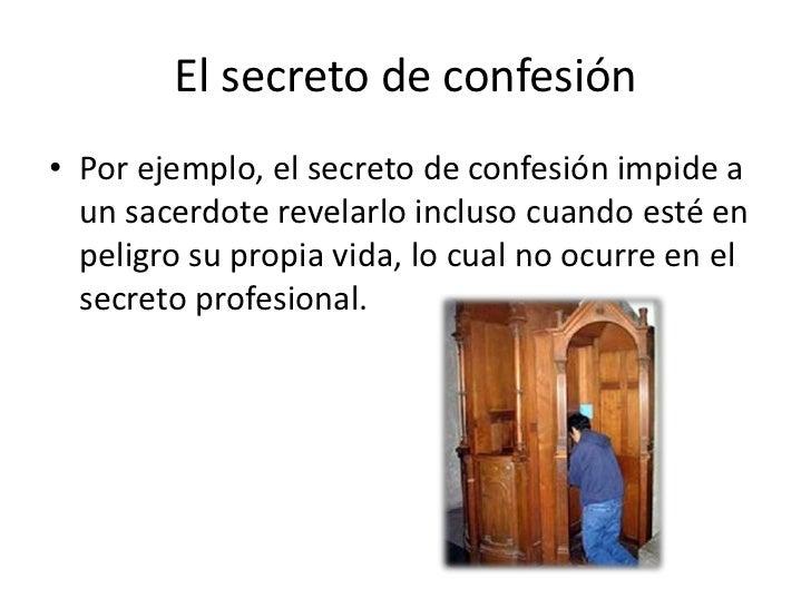 El secreto de confesión• Por ejemplo, el secreto de confesión impide a  un sacerdote revelarlo incluso cuando esté en  pel...