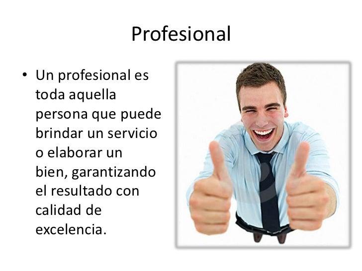 Profesional• Un profesional es  toda aquella  persona que puede  brindar un servicio  o elaborar un  bien, garantizando  e...