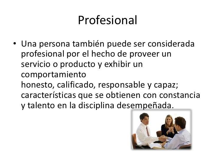 Profesional• Una persona también puede ser considerada  profesional por el hecho de proveer un  servicio o producto y exhi...