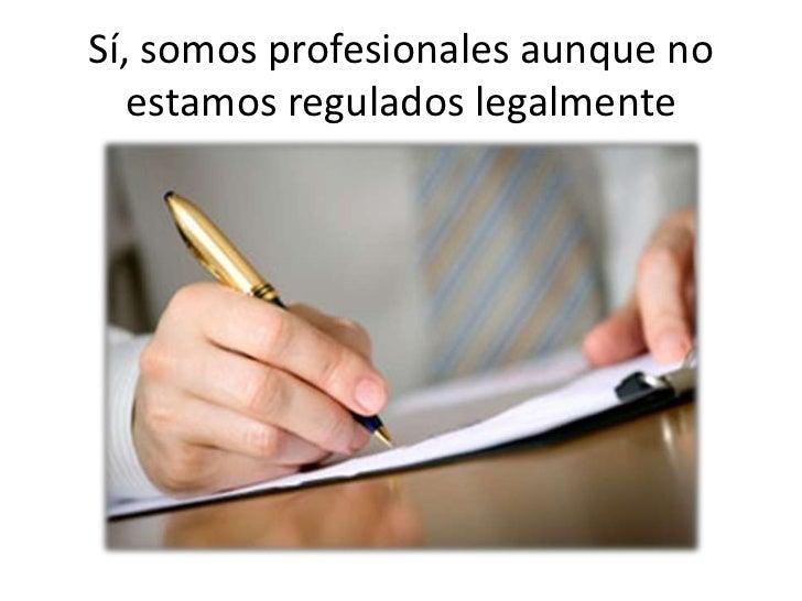 Sí, somos profesionales aunque no   estamos regulados legalmente