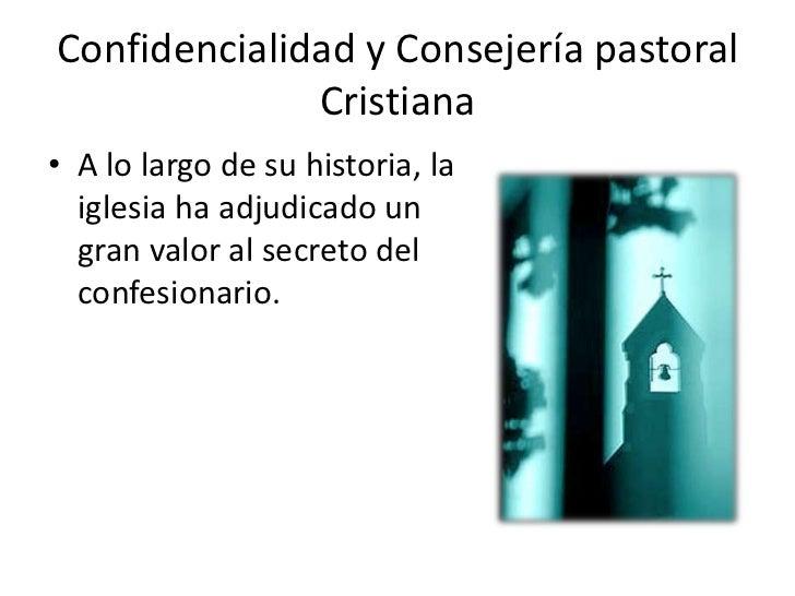Confidencialidad y Consejería pastoral              Cristiana• A lo largo de su historia, la  iglesia ha adjudicado un  gr...