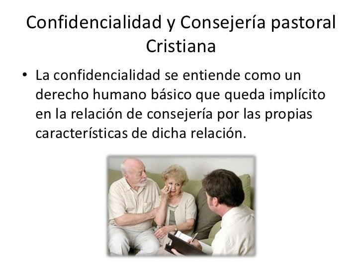 Confidencialidad y Consejería pastoral              Cristiana• La confidencialidad se entiende como un  derecho humano bás...
