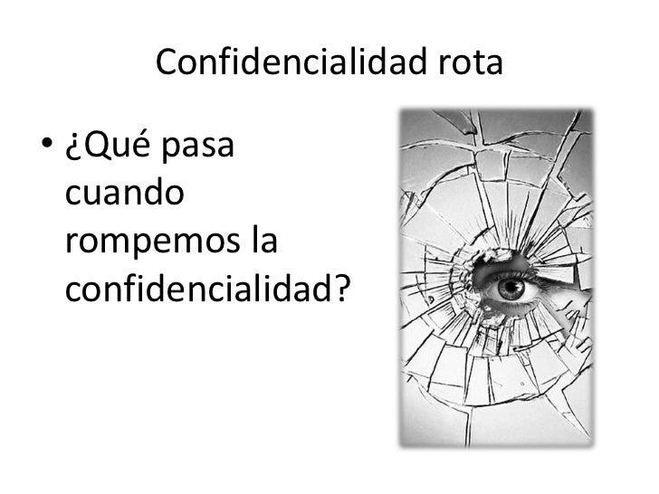 Confidencialidad rota• ¿Qué pasa  cuando  rompemos la  confidencialidad?