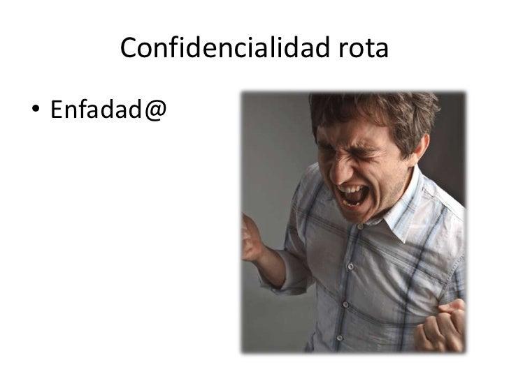 Confidencialidad rota• Enfadad@