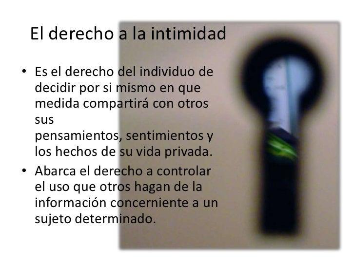 El derecho a la intimidad• Es el derecho del individuo de  decidir por si mismo en que  medida compartirá con otros  sus  ...