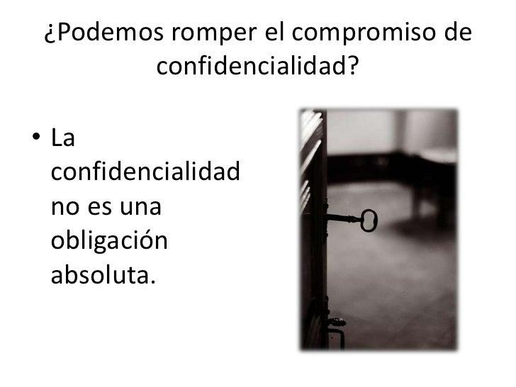 ¿Podemos romper el compromiso de        confidencialidad?• La  confidencialidad  no es una  obligación  absoluta.