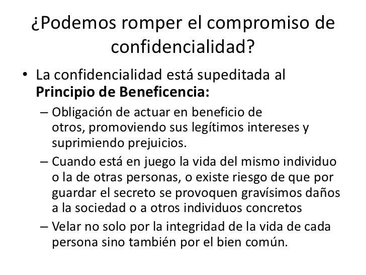 ¿Podemos romper el compromiso de        confidencialidad?• La confidencialidad está supeditada al  Principio de Beneficenc...
