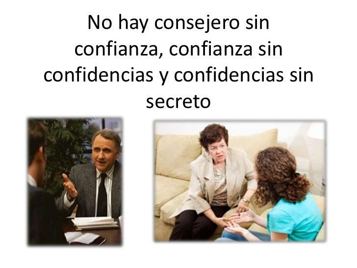 No hay consejero sin   confianza, confianza sinconfidencias y confidencias sin           secreto