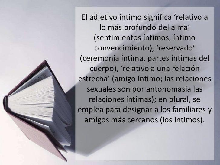 El adjetivo íntimo significa 'relativo a        lo más profundo del alma'      (sentimientos íntimos, íntimo       convenc...