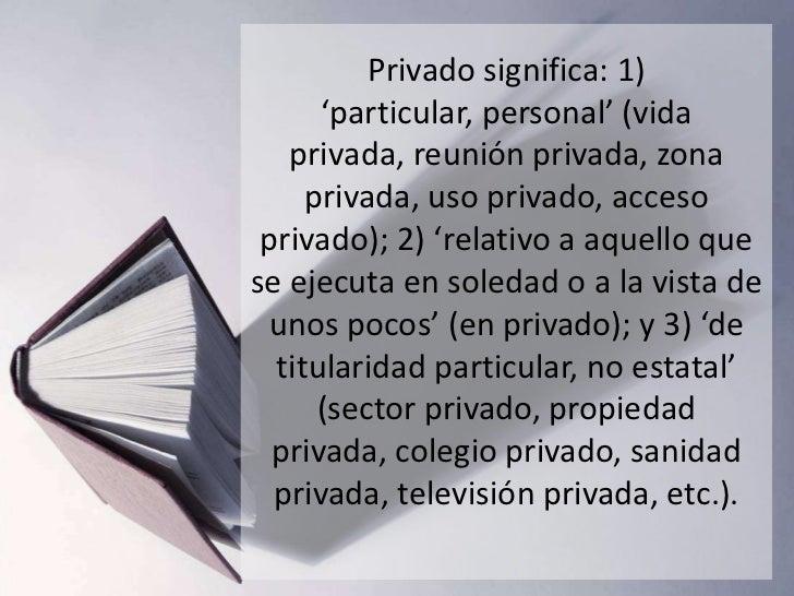 Privado significa: 1)      'particular, personal' (vida   privada, reunión privada, zona     privada, uso privado, acceso ...