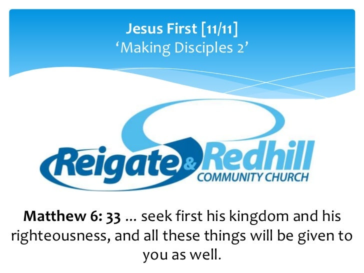 Jesus First [11/11]               'Making Disciples 2'  Matthew 6: 33 ... seek first his kingdom and hisrighteousness, and...
