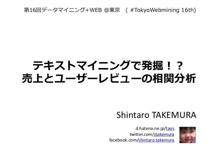 第16回データマイニング+WEB @東京 ( #TokyoWebmining 16th) テキストマイニングで発掘!?売上とユーザーレビューの相関分析                        Shintaro TAKEMURA      ...