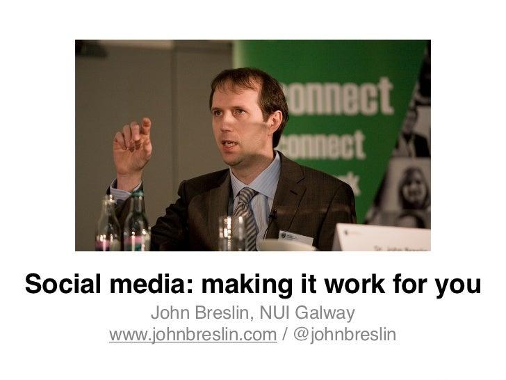 Social media: making it work for you          John Breslin, NUI Galway      www.johnbreslin.com / @johnbreslin