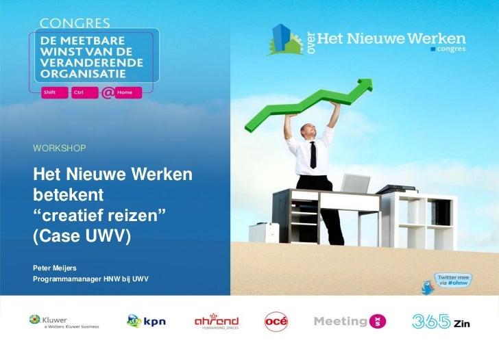 """WORKSHOPHet Nieuwe Werkenbetekent""""creatief reizen""""(Case UWV)Peter MeijersProgrammamanager HNW bij UWV  17 februari 2011   ..."""