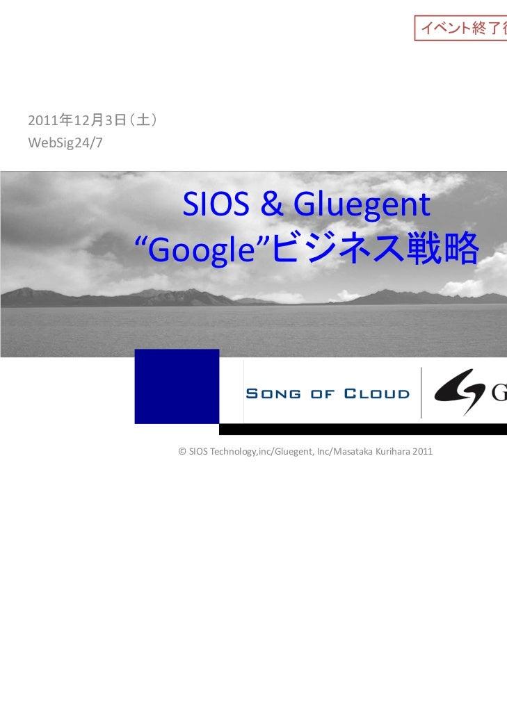"""イベント終了後資料公開版2011年12月3日(土)WebSig24/7             SIOS&Gluegent          """"Google""""ビジネス戦略                ©SIOSTechnology,i..."""