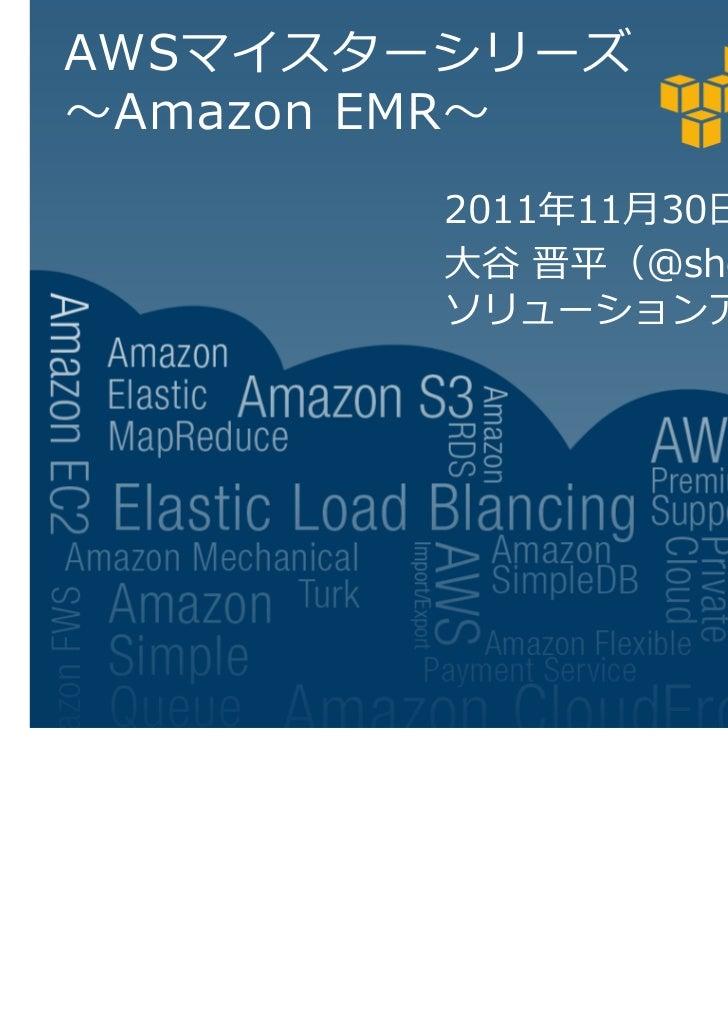 AWSマイスターシリーズ Amazon EMR        2011 11月30日        大谷 晋平(@shot6)        ソリューションアーキテクト