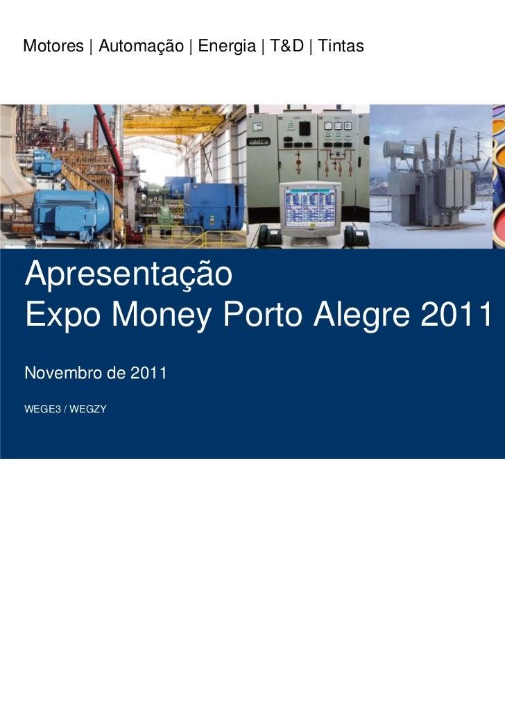 Motores | Automação | Energia | T&D | TintasApresentaçãoExpo Money Porto Alegre 2011Novembro de 2011WEGE3 / WEGZY