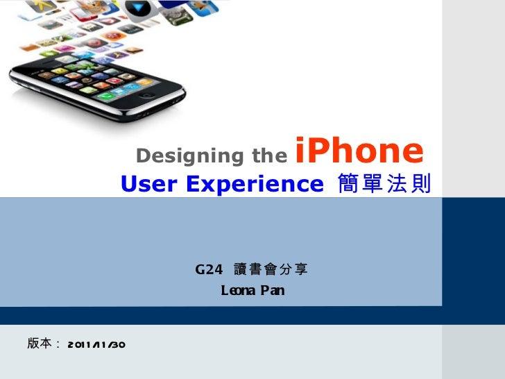 Designing the  iPhone   User Experience  簡單法則 版本: 2011/11/30 G24  讀書會分享 Leona Pan