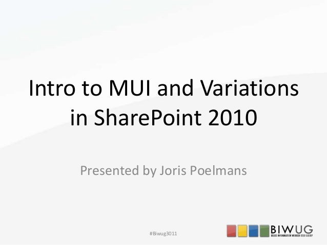 Intro to MUI and Variationsin SharePoint 2010Presented by Joris Poelmans#Biwug3011