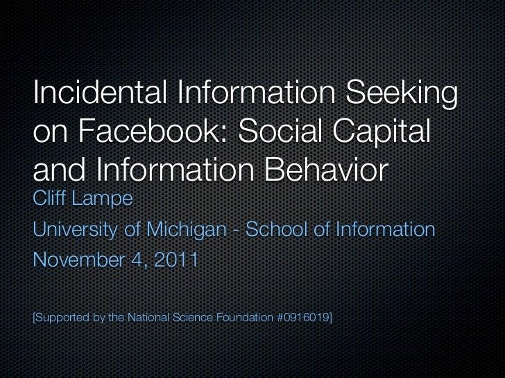 Incidental Information Seekingon Facebook: Social Capitaland Information BehaviorCliff LampeUniversity of Michigan - Schoo...