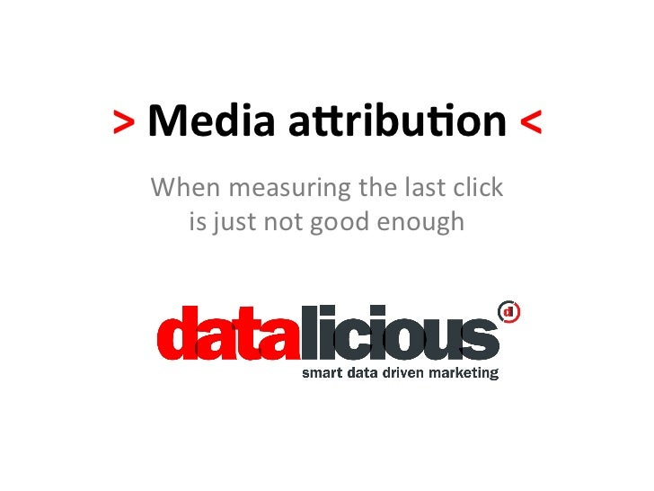 >	  Media	  a(ribu,on	  <	    When	  measuring	  the	  last	  click	  	      is	  just	  not	  good	  enough