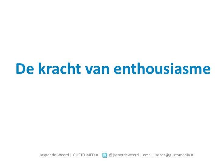 De kracht van enthousiasme   Jasper de Weerd   GUSTO MEDIA     @jasperdeweerd   email: jasper@gustomedia.nl