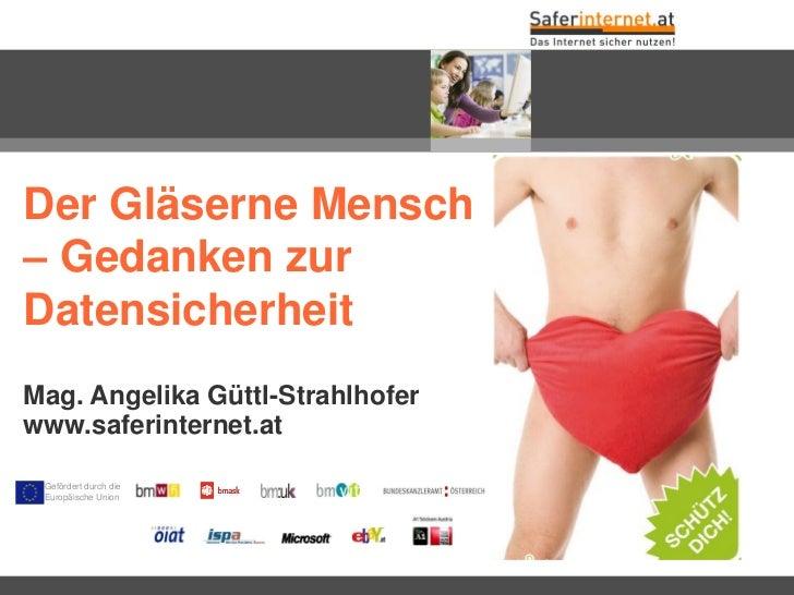 Der Gläserne Mensch– Gedanken zurDatensicherheitMag. Angelika Güttl-Strahlhoferwww.saferinternet.at Gefördert durch die Eu...