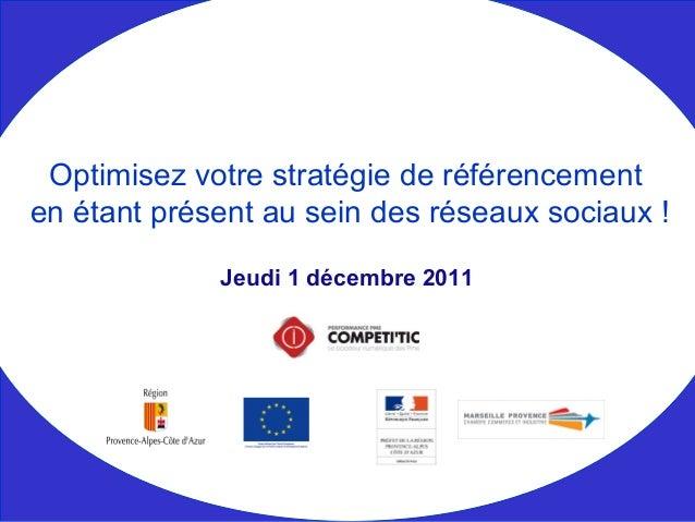 Jeudi 1 décembre 2011 Optimisez votre stratégie de référencement en étant présent au sein des réseaux sociaux !