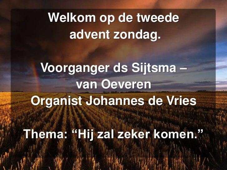 """Welkom op de tweede      advent zondag.  Voorganger ds Sijtsma –        van Oeveren Organist Johannes de VriesThema: """"Hij ..."""