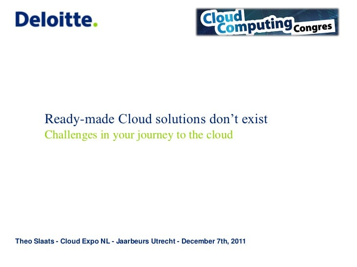 Ready-made Cloud solutions don't exist        Challenges in your journey to the cloudTheo Slaats - Cloud Expo NL - Jaarbeu...