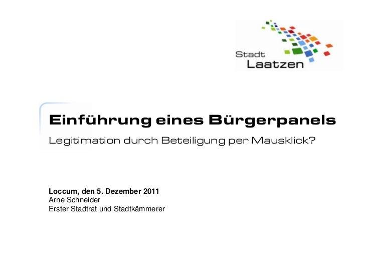 Einführung eines BürgerpanelsLegitimation durch Beteiligung per Mausklick?Loccum, den 5. Dezember 2011Arne SchneiderErster...