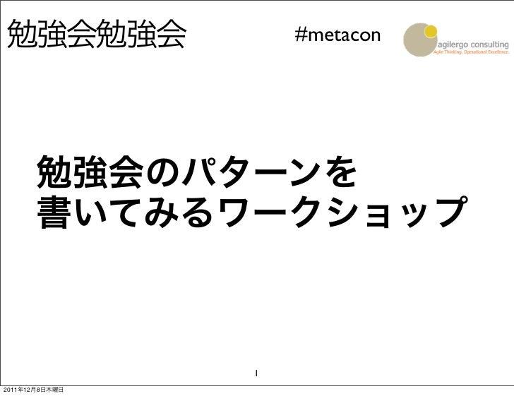 勉強会勉強会              #metacon      勉強会のパターンを      書いてみるワークショップ                12011年12月8日木曜日