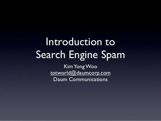 Introduction to Search Engine Spam KimYong Woo totworld@daumcorp.com Daum Communications