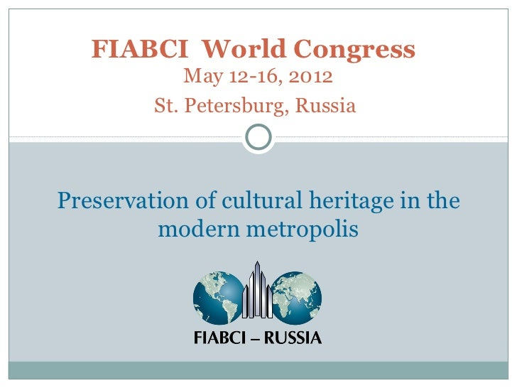 FIABCI  World Congress   May 12-16, 2012 St. Petersburg, Russia   Preservation of cultural heritage in the modern metropolis