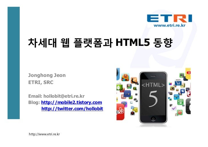 차세대 웹 플랫폼과 HTML5 동향Jonghong JeonETRI, SRCEmail: hollobit@etri.re.krBlog: http://mobile2.tistory.com      http://twitter.co...