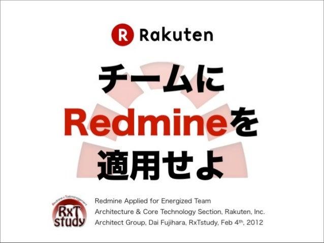 チームにRedmineを 適用せよ Redmine Applied for Energized Team Architecture & Core Technology Section, Rakuten, Inc. Architect Group...