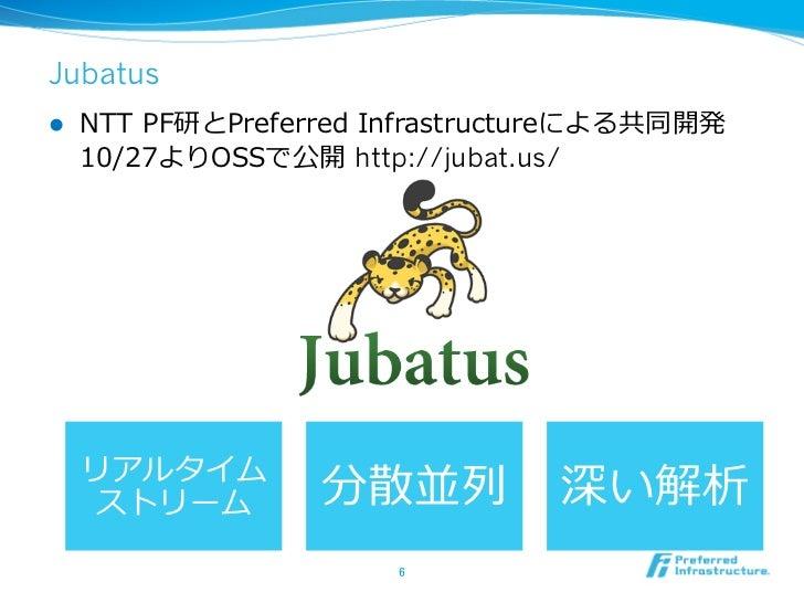 Jubatusl   NTT PF研とPreferred Infrastructureによる共同開発      10/27よりOSSで公開 http://jubat.us/      リアルタイム        ストリーム     ...