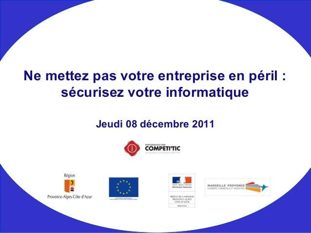 Jeudi 08 décembre 2011 Ne mettez pas votre entreprise en péril : sécurisez votre informatique