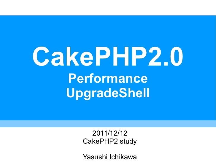 CakePHP2.0  Performance  UpgradeShell      2011/12/12    CakePHP2 study    Yasushi Ichikawa